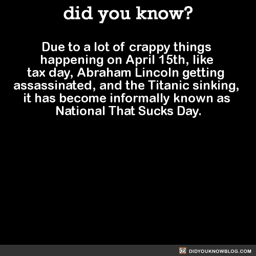 Due to a lot of crappy things  happening on April 15th, like  tax day, Abraham Lincoln getting  assassinated, and the Titanic sinking,  it has become informally known as  National That Sucks Day.  Source