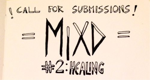 "mixdzine: ! CALL FOR SUBMISSIONS !MIXD #2: HEALING MIXD zine is a text & art-based space by & for mixed-race people of colour - born out of convos & dialogues surrounding questions / understandings of mixed-race experience(s), embodiment(s), histories & resistance. ""Healing"" is the theme of issue #2! [ some prompts / ideas:] - what has / could healing & care look like on an (inter)personal, intergenerational, and 'community' basis?- challenging the notion of healing as possible, as mandatory, as having a time limit, as equating to 'forgive & forget (violence)'.- exploring & grounding struggle / resistance as (inherent to) collective healing processes - within contexts of white supremacy & colonialism, & against systems / institutions of domination: e.g. prisons, the police, the anti-immigration system & the settler colonial state. stumped? need more prompts / ideas for submissions? here's a full brainstorm list from our initial visioning meeting for MIXD #2!***one week left to submit*** eep *DEC 15TH DEADLINE*email submissions to MIXDzine@gmail.com !"
