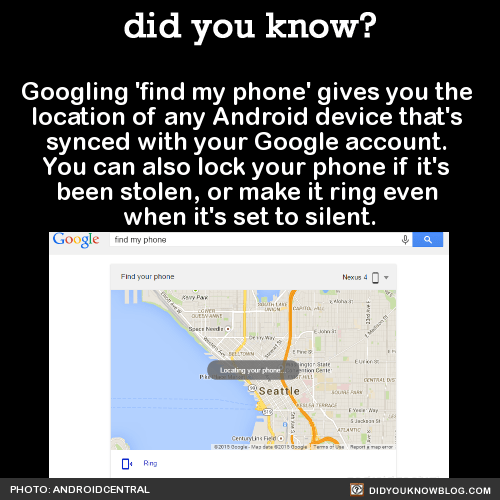 Googling 'find my phone' gives you the location of any Android device that's synced with your Google account. You can also lock your phone if it's been stolen, or make it ring even when it's set to silent. Source