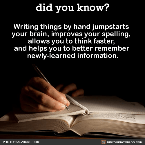 Writing things by hand jumpstarts your brain, improves your spelling, allows you to think faster, and helps you to better remember newly-learned information. Source