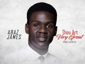 GOSPEL MUSIC: Abaz James – Thou Art Very Great