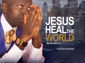 Gospel Music: Pastor Solo E - JESUS HEAL THE WORLD