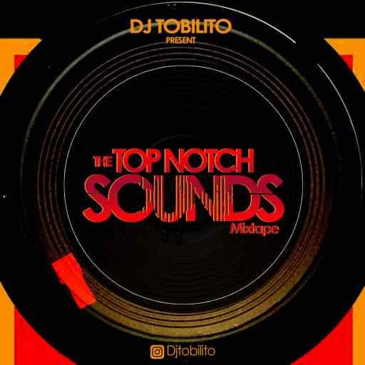 DOWNLOAD DJ MIX: DJ TOBILITO [TOP NOTCH SOUNDS MIXTAPE]
