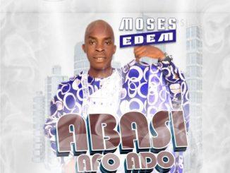 Gospel Music: Moses Edem – Abasi Afo Do