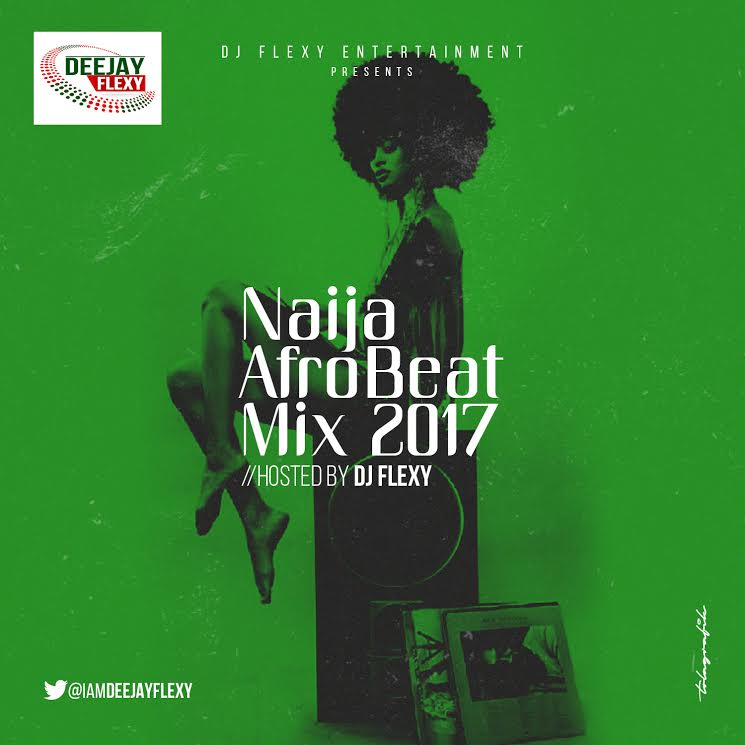 MIXTAPE: DJ Flexy - Naija AfroBeat Mix 2017
