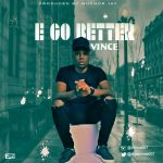 Vince – E Go Better (Prod. By Muchor Jay)