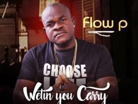 Flow-P – Wetin You Carry