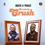 Xbusta ft. Peruzzi – Somebody Crush (Prod By BlaiseBeatz)