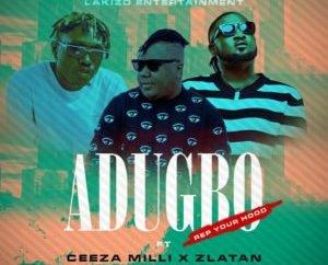 Lakizo Ent Ft. Ceeza Milli & Zlatan – Adugbo (Rep Your Hood)