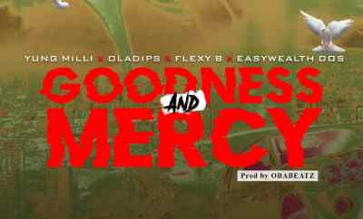 Yung Milli Ft. OlaDips X Flexy B X EasyWealth OOS – Goodness & Mercy