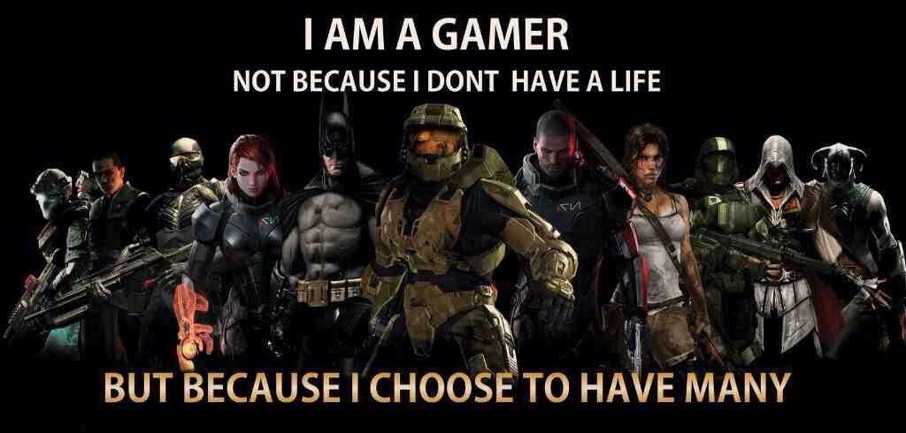 I'm a gamer because I choose to have many lives