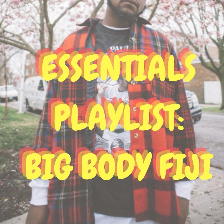 Essentials Playlist: Big Body Fiji