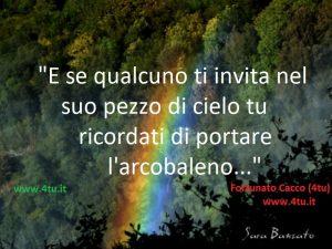 """""""E se qualcuno ti invita nel suo pezzo di cielo tu ricordati di portare l'arcobaleno"""" di 4tu©"""