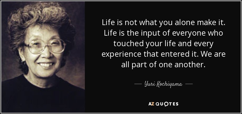 quote-life-is-not-what-you-alone-make-it-life-is-the-input-of-everyone-who-touched-your-life-yuri-kochiyama-74-82-76