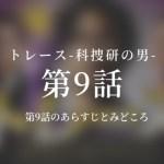 トレース-科捜研の男- 9話ドラマ動画無料視聴はこちら【3/4放送】