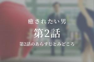 癒されたい男|2話ドラマ動画無料視聴はこちら【4月17日放送】