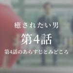 癒されたい男|4話ドラマ動画無料視聴はこちら【5月1日放送】