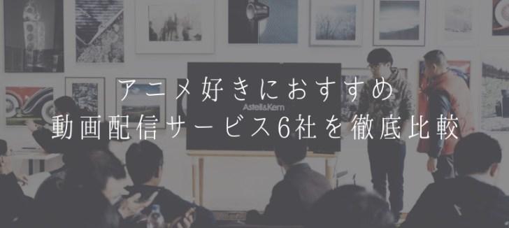アニメ見放題の動画配信サービス6社を徹底比較
