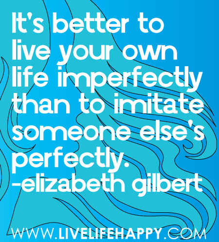 It's better to live your own life imperfectly than to imitate someone else's perfectly. -Elizabeth Gilbert www.ilovelifequotes.com