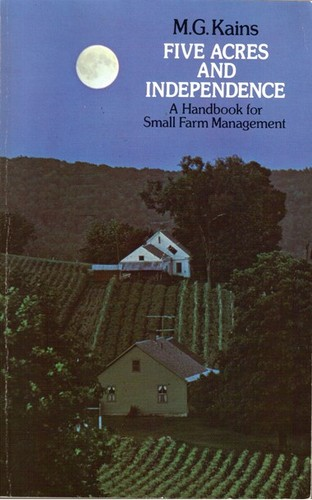 FIVE ACRES AND INDEPENDENCE: A HANDBOOK FOR SMALL FARM MANAGEMENT BY MG KAINS