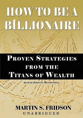 HOW TO BE A BILLIONAIRE: PROVEN STRATEGIES FROM THE TITANS OF WEALTH BY MARTIN S. FRIDSON