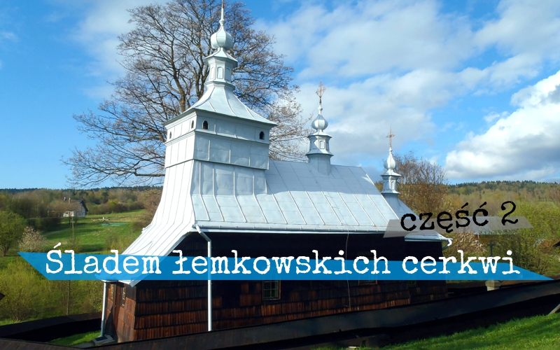 Piąty Kierunek - Śladami łemkowskich cerkwi - część 2