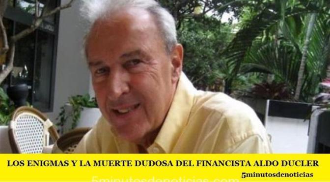 LOS ENIGMAS Y LA MUERTE DUDOSA DEL FINANCISTA ALDO DUCLER