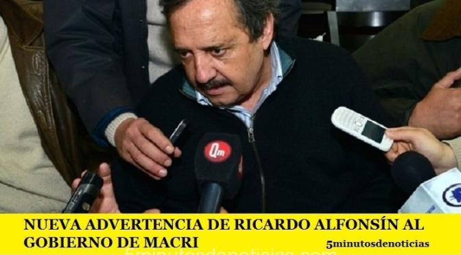 NUEVA ADVERTENCIA DE RICARDO ALFONSÍN AL GOBIERNO DEL PRESIDENTE MACRI