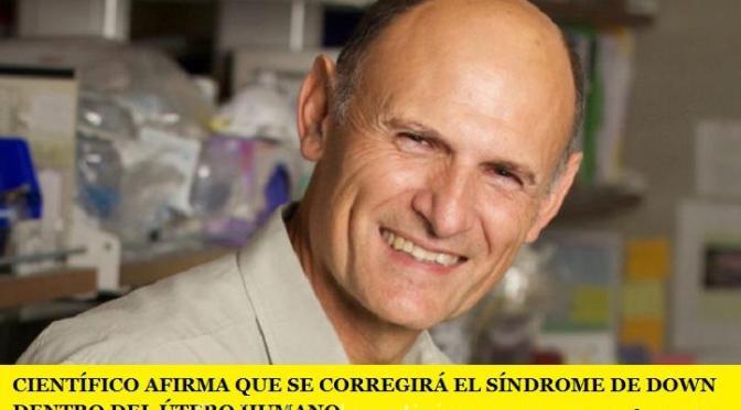 CIENTÍFICO AFIRMA QUE SE CORREGIRÁ EL SÍNDROME DE DOWN DENTRO DEL ÚTERO HUMANO