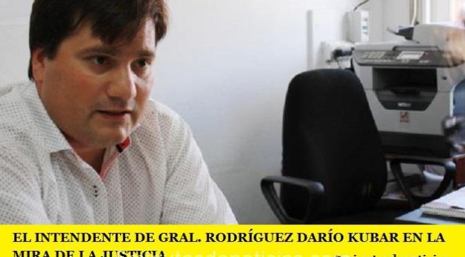 EL INTENDENTE DE GRAL. RODRÍGUEZ DARÍO KUBAR EN LA MIRA DE LA JUSTICIA