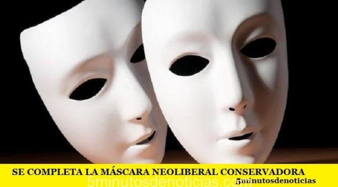 SE COMPLETA LA MÁSCARA NEOLIBERAL CONSERVADORA