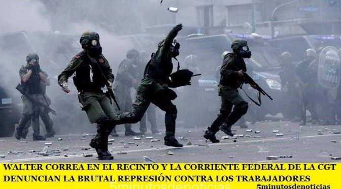 WALTER CORREA EN EL RECINTO Y LA CORRIENTE FEDERAL DE LA CGT DENUNCIAN LA BRUTAL REPRESIÓN CONTRA LOS TRABAJADORES