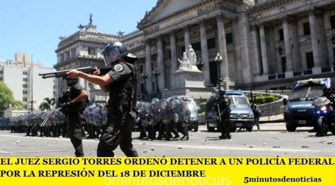 EL JUEZ SERGIO TORRES ORDENÓ DETENER A UN POLICÍA FEDERAL POR LA REPRESIÓN DEL 18 DE DICIEMBRE