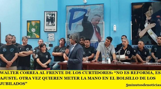 """WALTER CORREA AL FRENTE DE LOS CURTIDORES: """"NO ES REFORMA, ES AJUSTE. OTRA VEZ QUIEREN METER LA MANO EN EL BOLSILLO DE LOS JUBILADOS"""""""
