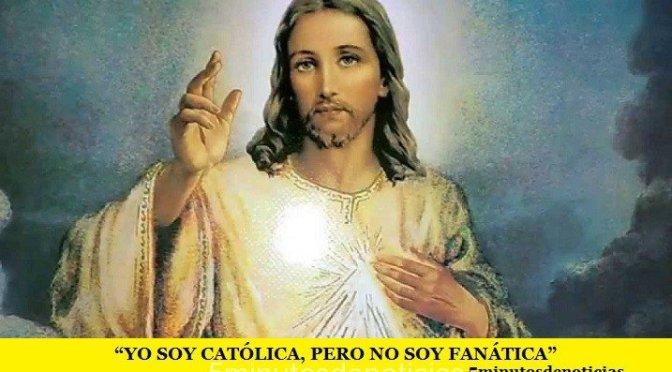 """YO SOY CATÓLICA, PERO NO SOY FANÁTICA"""