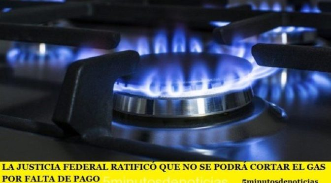 LA JUSTICIA FEDERAL RATIFICÓ QUE NO SE PODRÁ CORTAR EL GAS POR FALTA DE PAGO