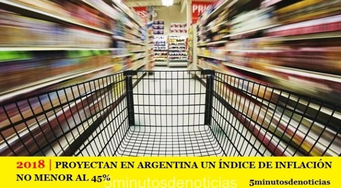 2018 | PROYECTAN EN ARGENTINA UN ÍNDICE DE INFLACIÓN NO MENOR AL 45%