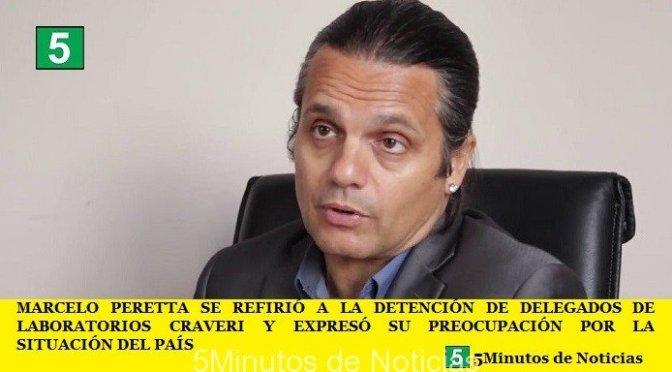 MARCELO PERETTA SE REFIRIÓ A LA DETENCIÓN DE DELEGADOS DE LABORATORIOS CRAVERI Y EXPRESÓ SU PREOCUPACIÓN POR LA SITUACIÓN DEL PAÍS