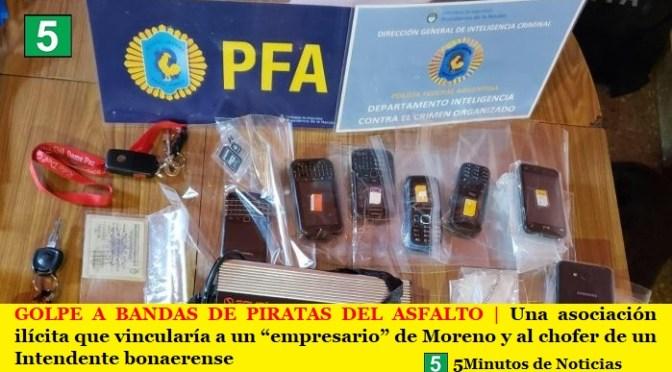 "GOLPE A BANDAS DE PIRATAS DEL ASFALTO | Una asociación ilícita que vincularía a un ""empresario"" de Moreno y al chofer de un Intendente bonaerense"
