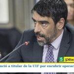 TAILHADE DENUNCIÓ A TITULAR DE LA UIF POR ENCUBRIR OPERACIONES DE LAVADO DE DINERO