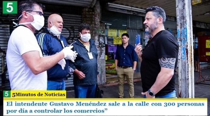 El intendente Gustavo Menéndez sale a la calle con 300 personas por día a controlar los comercios