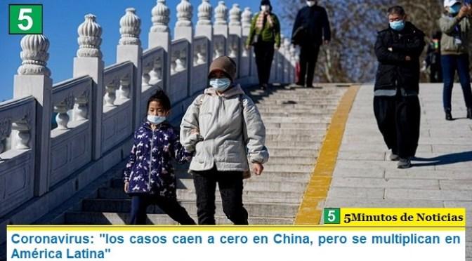 "Coronavirus: ""los casos caen a cero en China, pero se multiplican en América Latina"""