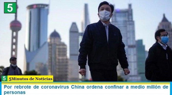 Por rebrote de coronavirus China ordena confinar a medio millón de personas