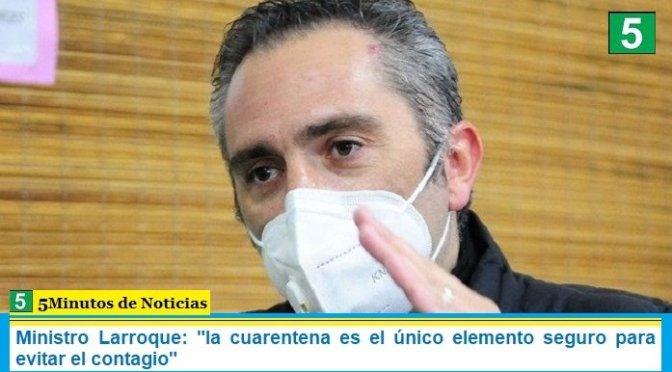 """Ministro Larroque: """"la cuarentena es el único elemento seguro para evitar el contagio"""""""