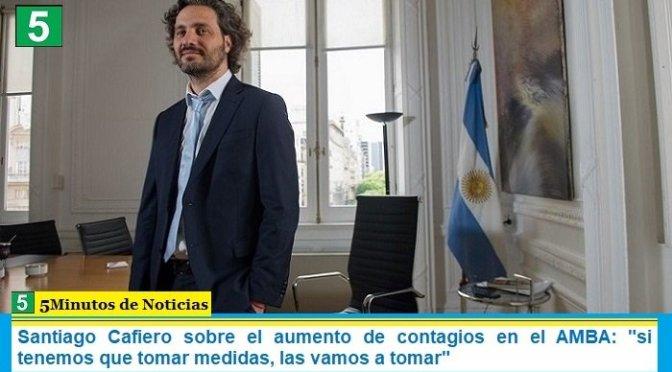 """Santiago Cafiero sobre el aumento de contagios en el AMBA: """"si tenemos que tomar medidas, las vamos a tomar"""""""