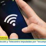 """Telefónica, Telecom y Telecentro imputadas por """"incumplimientos en el servicio"""""""