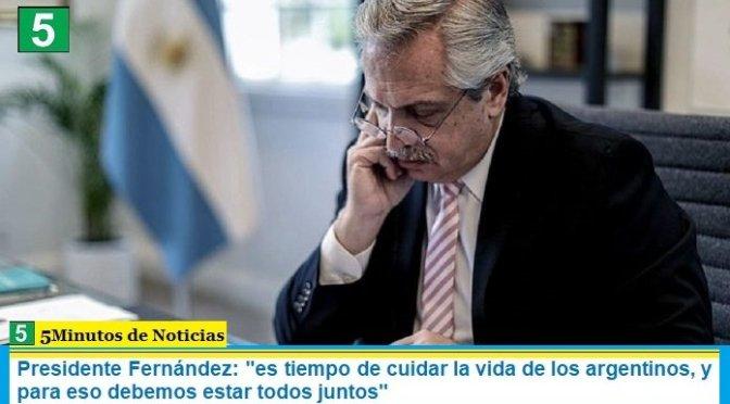 """Presidente Fernández: """"es tiempo de cuidar la vida de los argentinos, y para eso debemos estar todos juntos"""""""