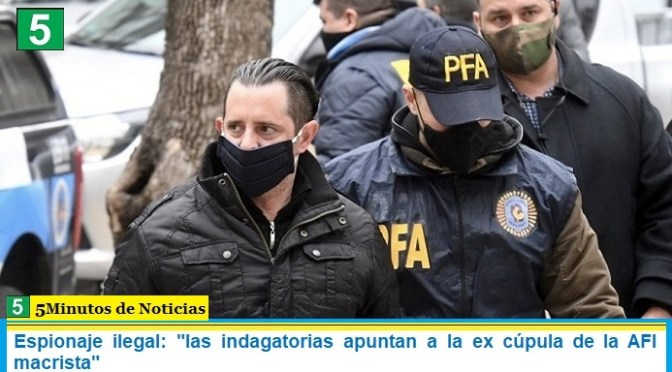 "Espionaje ilegal: ""las indagatorias apuntan a la ex cúpula de la AFI macrista"""