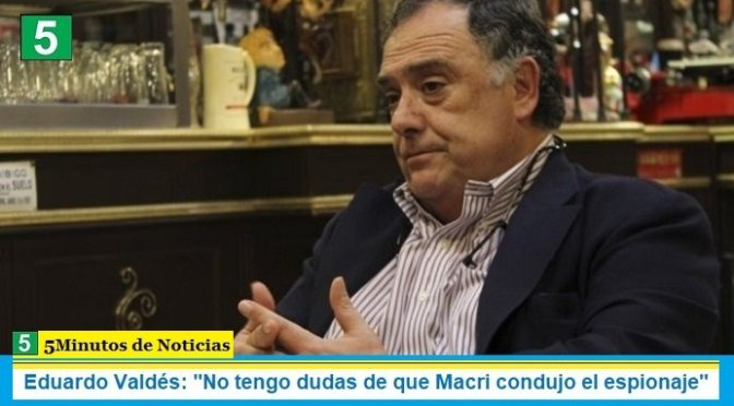 "Eduardo Valdés: ""No tengo dudas de que Macri condujo el espionaje"""