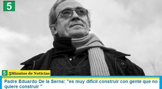 """Padre Eduardo De la Serna: """"es muy difícil construir con gente que no quiere construir """""""
